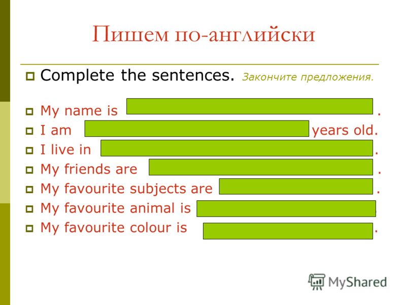 Пишем по-английски Complete the sentences. Закончите предложения. My name is. I am years old. I live in. My friends are. My favourite subjects are. My favourite animal is. My favourite colour is.