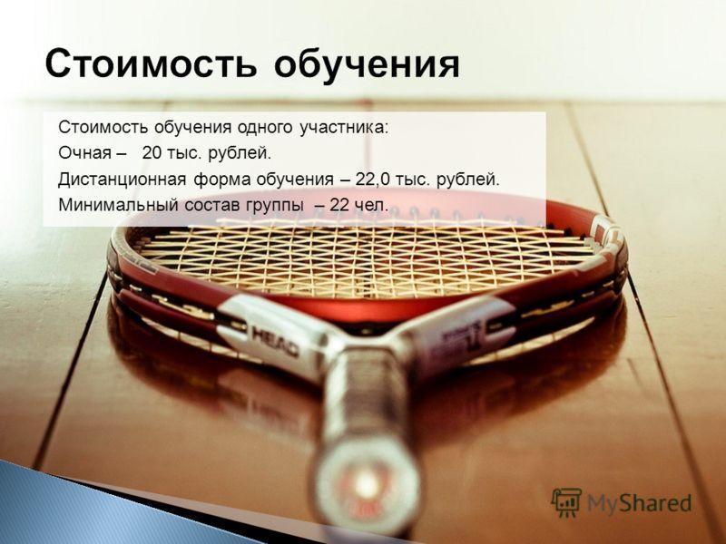Стоимость обучения одного участника: Очная – 20 тыс. рублей. Дистанционная форма обучения – 22,0 тыс. рублей. Минимальный состав группы – 22 чел.