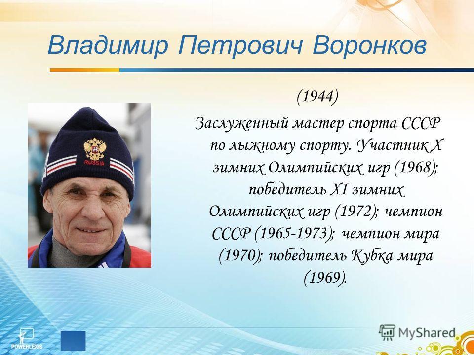 Владимир Петрович Воронков (1944) Заслуженный мастер спорта СССР по лыжному спорту. Участник Х зимних Олимпийских игр (1968); победитель ХI зимних Олимпийских игр (1972); чемпион СССР (1965-1973); чемпион мира (1970); победитель Кубка мира (1969).