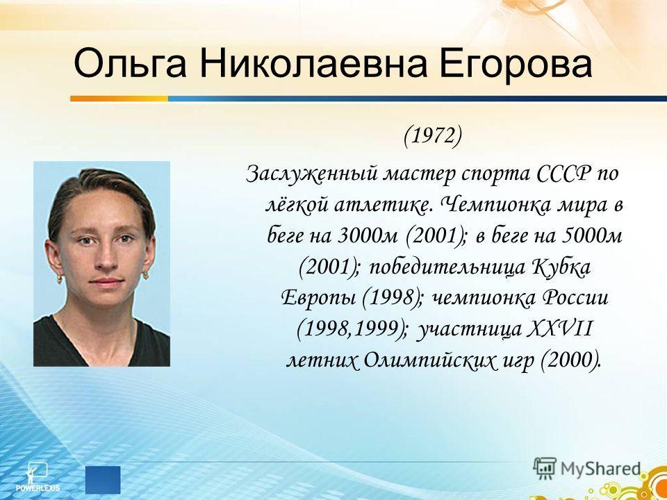 Ольга Николаевна Егорова (1972) Заслуженный мастер спорта СССР по лёгкой атлетике. Чемпионка мира в беге на 3000м (2001); в беге на 5000м (2001); победительница Кубка Европы (1998); чемпионка России (1998,1999); участница XXVII летних Олимпийских игр