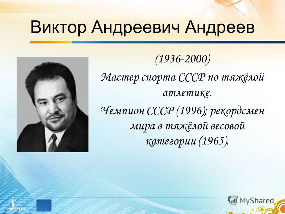 Виктор Андреевич Андреев (1936-2000) Мастер спорта СССР по тяжёлой атлетике. Чемпион СССР (1996); рекордсмен мира в тяжёлой весовой категории (1965).