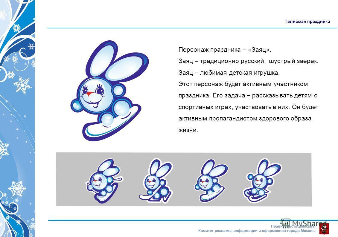 Талисман праздника Персонаж праздника – «Заяц». Заяц – традиционно русский, шустрый зверек. Заяц – любимая детская игрушка. Этот персонаж будет активным участником праздника. Его задача – рассказывать детям о спортивных играх, участвовать в них. Он б