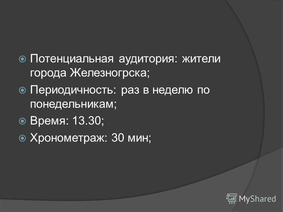 Потенциальная аудитория: жители города Железногрска; Периодичность: раз в неделю по понедельникам; Время: 13.30; Хронометраж: 30 мин;