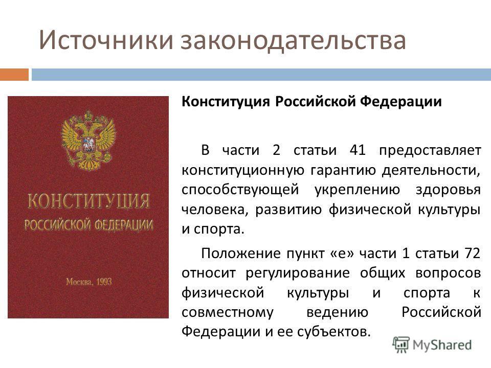 Источники законодательства Конституция Российской Федерации В части 2 статьи 41 предоставляет конституционную гарантию деятельности, способствующей укреплению здоровья человека, развитию физической культуры и спорта. Положение пункт « е » части 1 ста