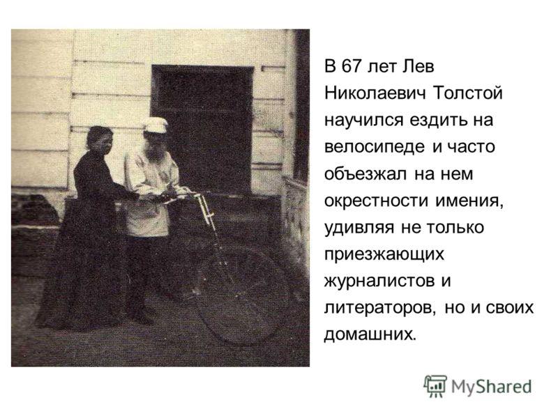 В 67 лет Лев Николаевич Толстой научился ездить на велосипеде и часто объезжал на нем окрестности имения, удивляя не только приезжающих журналистов и литераторов, но и своих домашних.