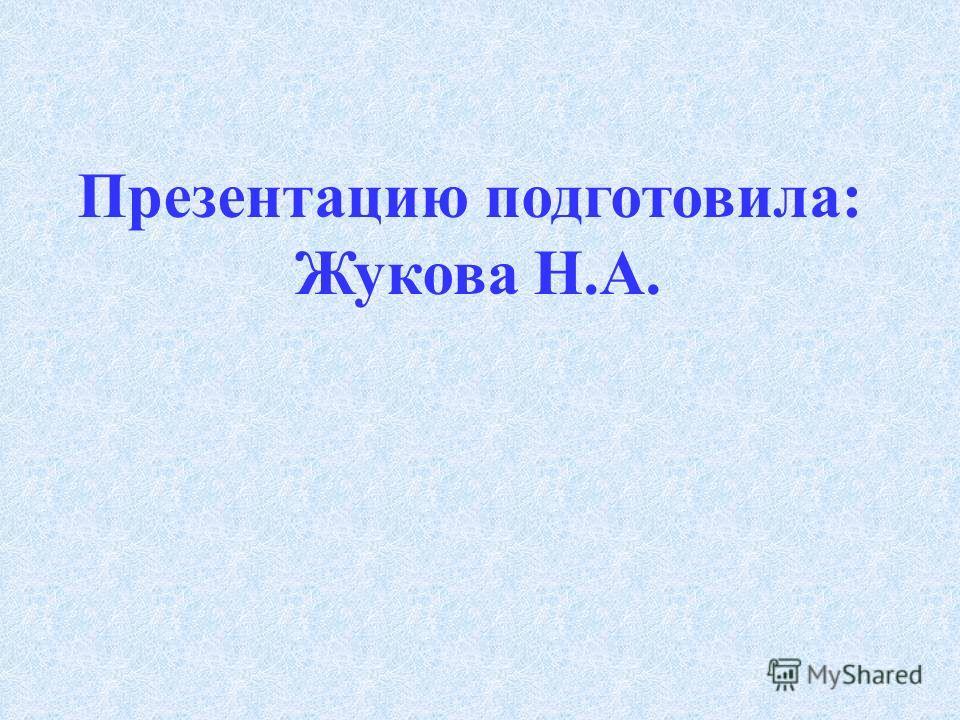 Презентацию подготовила: Жукова Н.А.