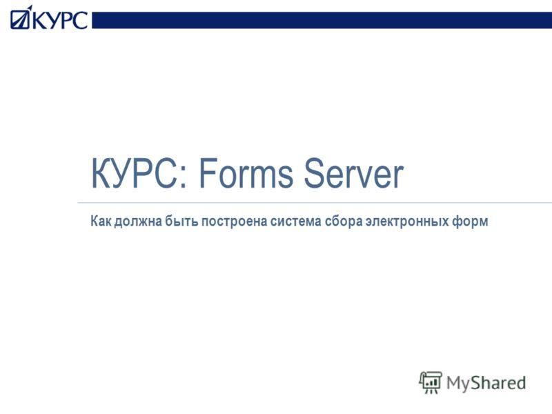 КУРС: Forms Server Как должна быть построена система сбора электронных форм
