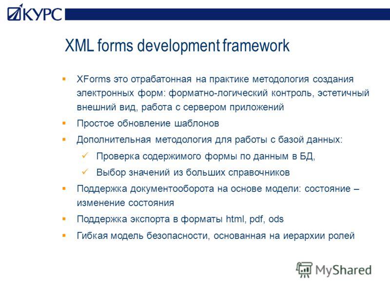 XML forms development framework XForms это отрабатонная на практике методология создания электронных форм: форматно-логический контроль, эстетичный внешний вид, работа с сервером приложений Простое обновление шаблонов Дополнительная методология для р
