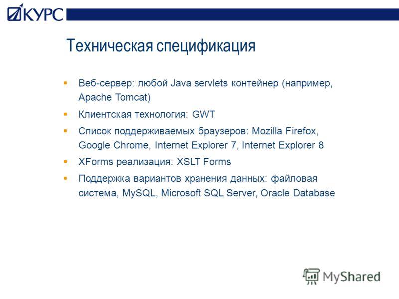 Техническая спецификация Веб-сервер: любой Java servlets контейнер (например, Apache Tomcat) Клиентская технология: GWT Список поддерживаемых браузеров: Mozilla Firefox, Google Chrome, Internet Explorer 7, Internet Explorer 8 XForms реализация: XSLT