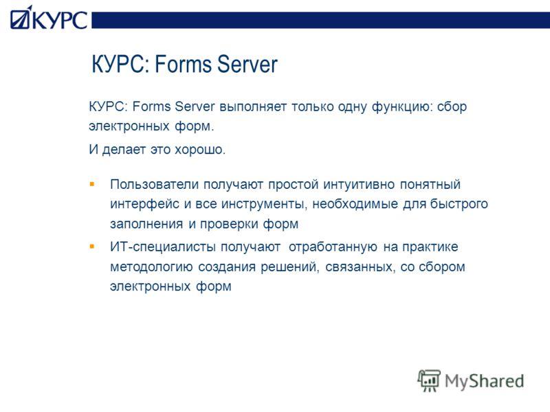 КУРС: Forms Server КУРС: Forms Server выполняет только одну функцию: сбор электронных форм. И делает это хорошо. Пользователи получают простой интуитивно понятный интерфейс и все инструменты, необходимые для быстрого заполнения и проверки форм ИТ-спе
