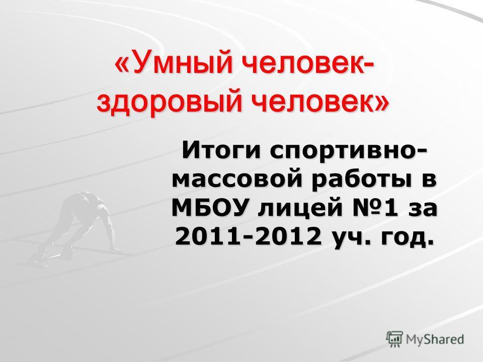 «Умный человек- здоровый человек» Итоги спортивно- массовой работы в МБОУ лицей 1 за 2011-2012 уч. год.