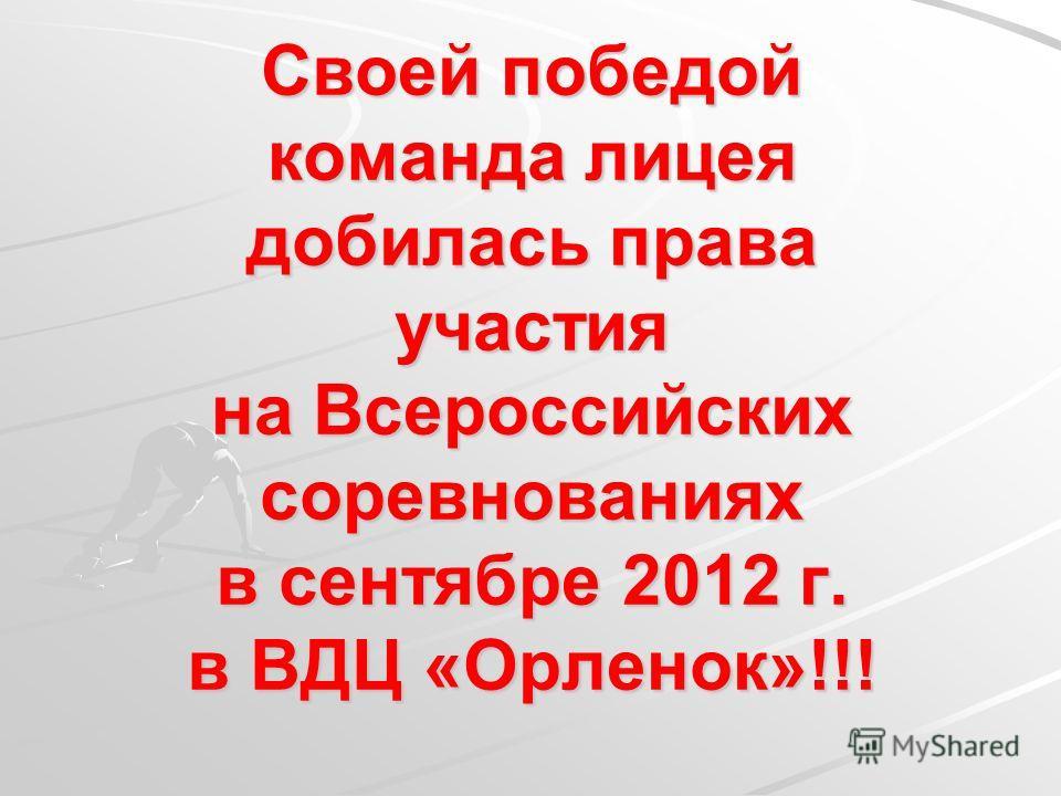 Своей победой команда лицея добилась права участия на Всероссийских соревнованиях в сентябре 2012 г. в ВДЦ «Орленок»!!!