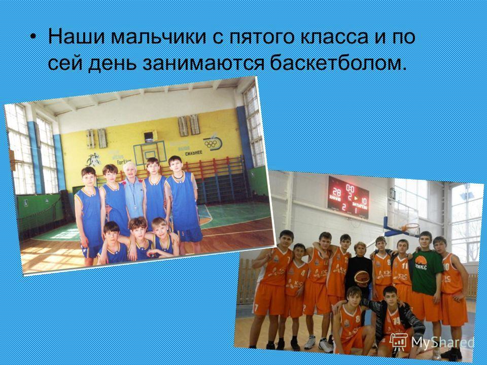 Наши мальчики с пятого класса и по сей день занимаются баскетболом.