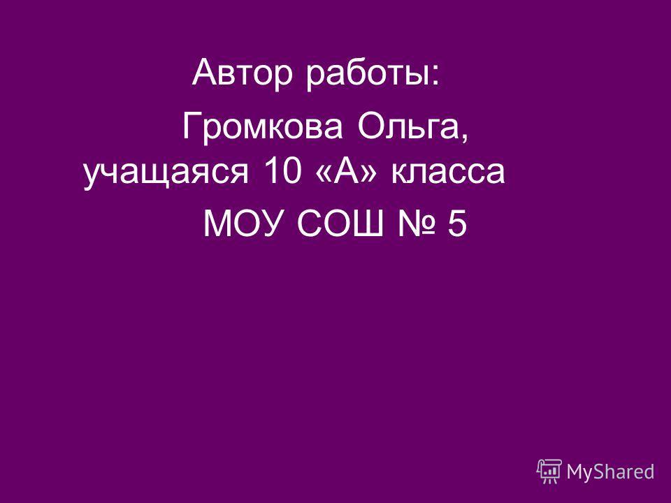 Автор работы: Громкова Ольга, учащаяся 10 «А» класса МОУ СОШ 5