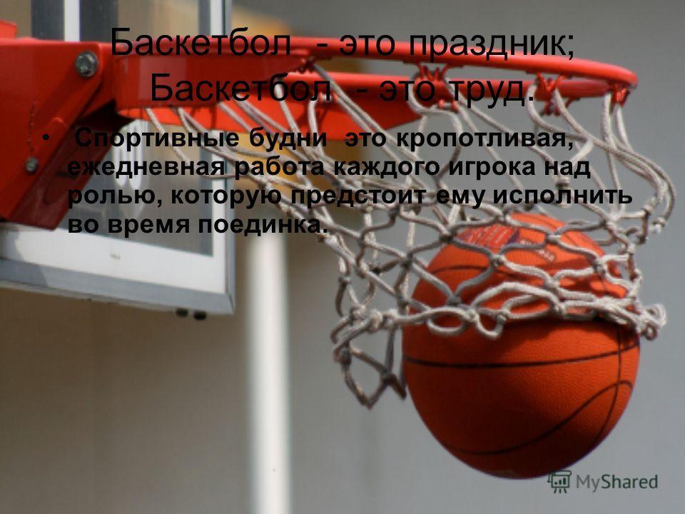 Баскетбол - это праздник; Баскетбол - это труд. Спортивные будни это кропотливая, ежедневная работа каждого игрока над ролью, которую предстоит ему исполнить во время поединка.