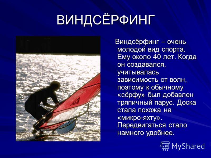 ВИНДСЁРФИНГ Виндсёрфинг – очень молодой вид спорта. Ему около 40 лет. Когда он создавался, учитывалась зависимость от волн, поэтому к обычному «сёрфу» был добавлен тряпичный парус. Доска стала похожа на «микро-яхту». Передвигаться стало намного удобн