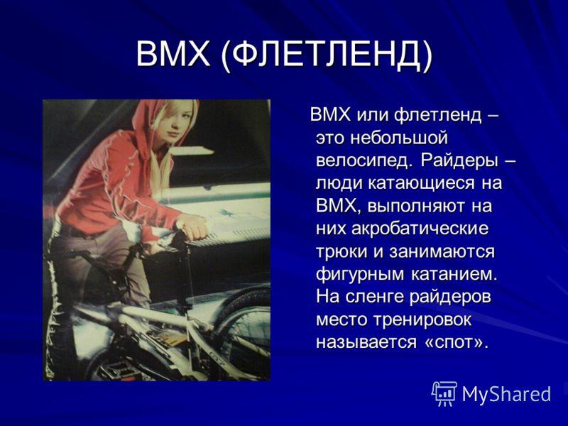 ВМХ (ФЛЕТЛЕНД) ВМХ или флетленд – это небольшой велосипед. Райдеры – люди катающиеся на ВМХ, выполняют на них акробатические трюки и занимаются фигурным катанием. На сленге райдеров место тренировок называется «спот». ВМХ или флетленд – это небольшой
