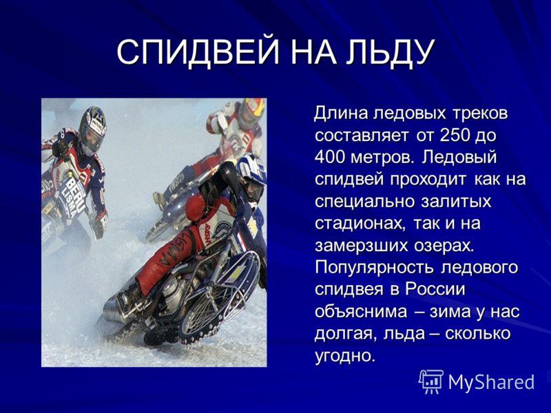 СПИДВЕЙ НА ЛЬДУ Длина ледовых треков составляет от 250 до 400 метров. Ледовый спидвей проходит как на специально залитых стадионах, так и на замерзших озерах. Популярность ледового спидвея в России объяснима – зима у нас долгая, льда – сколько угодно