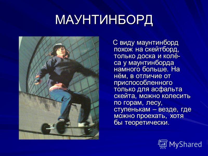 МАУНТИНБОРД С виду маунтинборд похож на скейтборд, только доска и колё- са у маунтинборда намного больше. На нём, в отличие от приспособленного только для асфальта скейта, можно колесить по горам, лесу, ступенькам – везде, где можно проехать, хотя бы