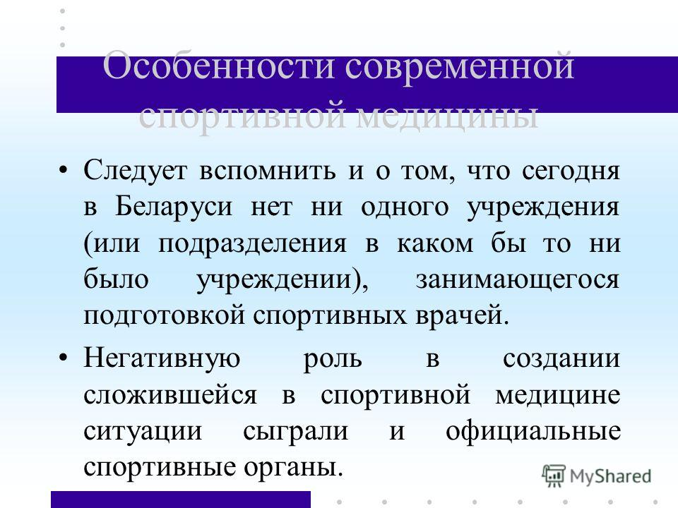Особенности современной спортивной медицины Следует вспомнить и о том, что сегодня в Беларуси нет ни одного учреждения (или подразделения в каком бы то ни было учреждении), занимающегося подготовкой спортивных врачей. Негативную роль в создании сложи
