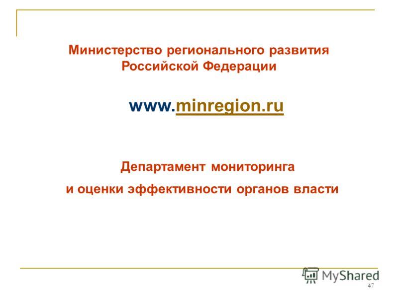 47 Министерство регионального развития Российской Федерации www.minregion.ruminregion.ru Департамент мониторинга и оценки эффективности органов власти