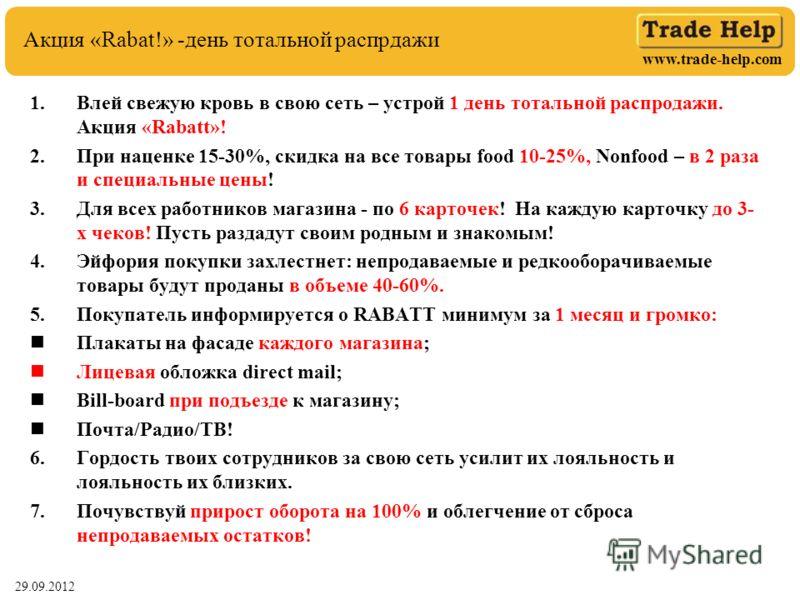 www.trade-help.com 29.06.2012 Акция «Rabat!» -день тотальной распрдажи 1.Влей свежую кровь в свою сеть – устрой 1 день тотальной распродажи. Акция «Rabatt»! 2.При наценке 15-30%, скидка на все товары food 10-25%, Nonfood – в 2 раза и специальные цены
