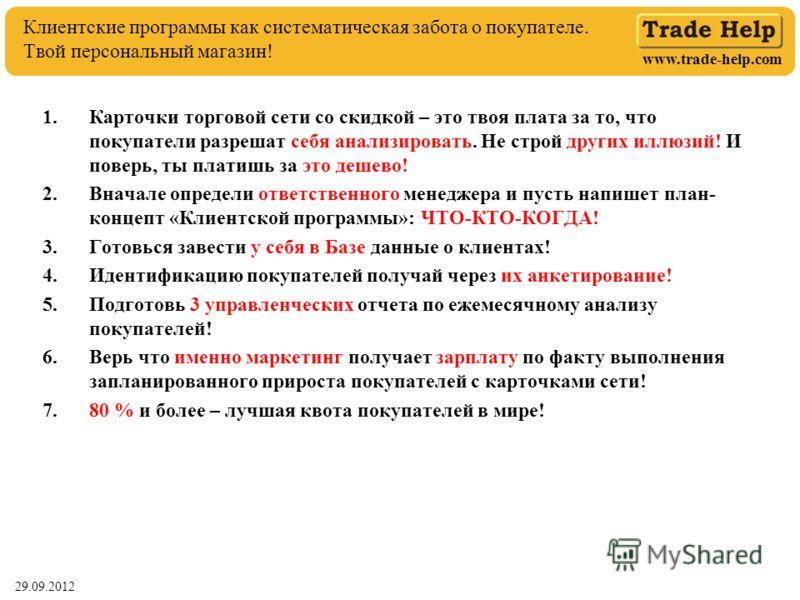 www.trade-help.com 29.06.2012 Клиентские программы как систематическая забота о покупателе. Твой персональный магазин! 1.Карточки торговой сети со скидкой – это твоя плата за то, что покупатели разрешат себя анализировать. Не строй других иллюзий! И