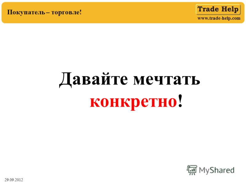 www.trade-help.com 29.06.2012 Покупатель – торговле! Давайте мечтать конкретно!