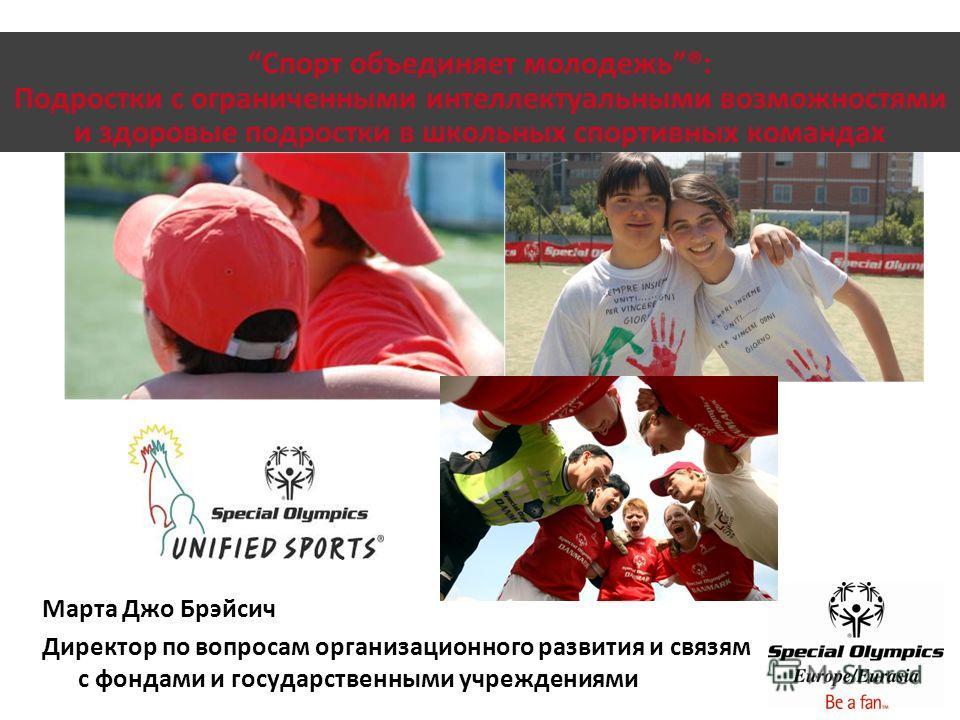 Спорт объединяет молодежь®: Подростки с ограниченными интеллектуальными возможностями и здоровые подростки в школьных спортивных командах Марта Джо Брэйсич Директор по вопросам организационного развития и связям с фондами и государственными учреждени