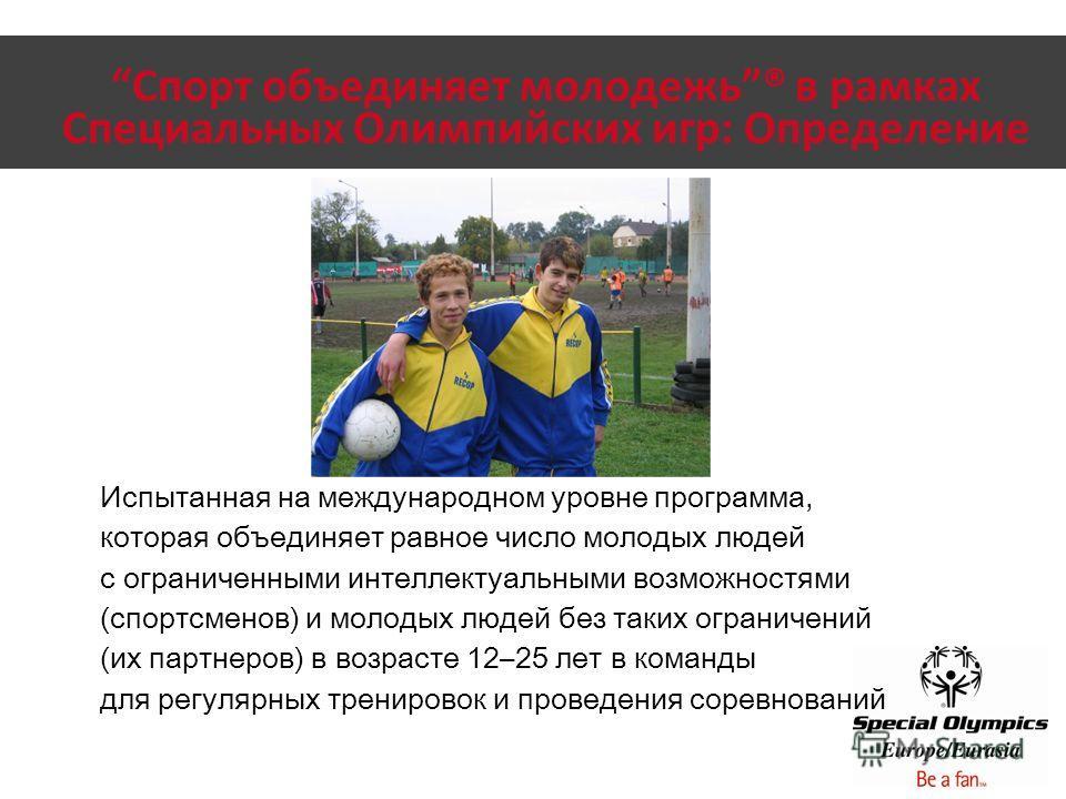Спорт объединяет молодежь® в рамках Специальных Олимпийских игр: Определение Испытанная на международном уровне программа, которая объединяет равное число молодых людей с ограниченными интеллектуальными возможностями (спортсменов) и молодых людей без