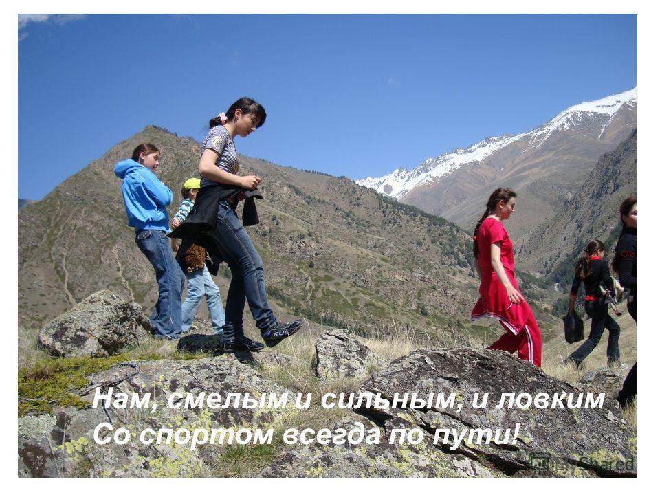 Нам, смелым и сильным, и ловким Со спортом всегда по пути!