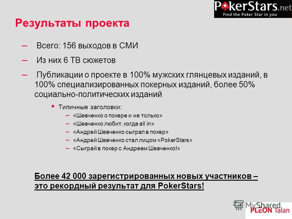 Результаты проекта – Всего: 156 выходов в СМИ – Из них 6 ТВ сюжетов – Публикации о проекте в 100% мужских глянцевых изданий, в 100% специализированных покерных изданий, более 50% социально-политических изданий Типичные заголовки: – «Шевченко о покере
