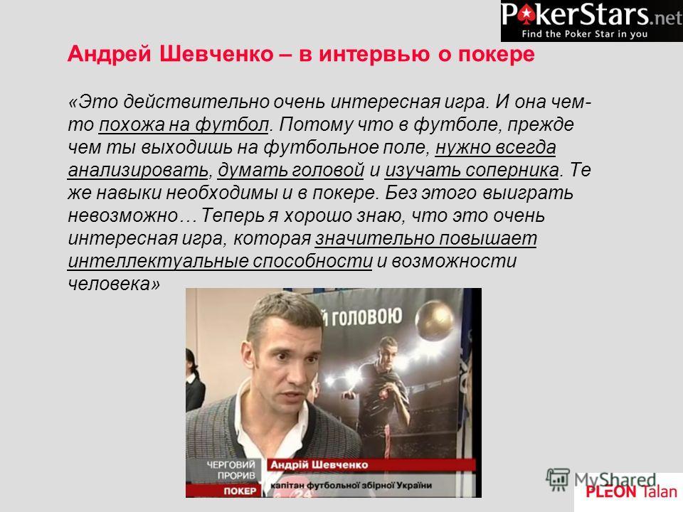 Андрей Шевченко – в интервью о покере «Это действительно очень интересная игра. И она чем- то похожа на футбол. Потому что в футболе, прежде чем ты выходишь на футбольное поле, нужно всегда анализировать, думать головой и изучать соперника. Те же нав