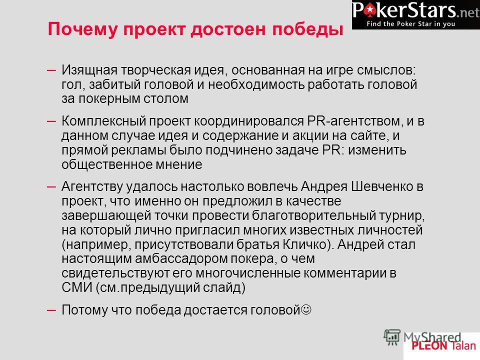 Почему проект достоен победы – Изящная творческая идея, основанная на игре смыслов: гол, забитый головой и необходимость работать головой за покерным столом – Комплексный проект координировался PR-агентством, и в данном случае идея и содержание и акц