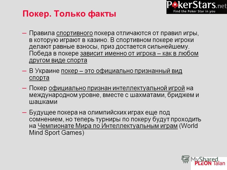 Покер. Только факты – Правила спортивного покера отличаются от правил игры, в которую играют в казино. В спортивном покере игроки делают равные взносы, приз достается сильнейшему. Победа в покере зависит именно от игрока – как в любом другом виде спо