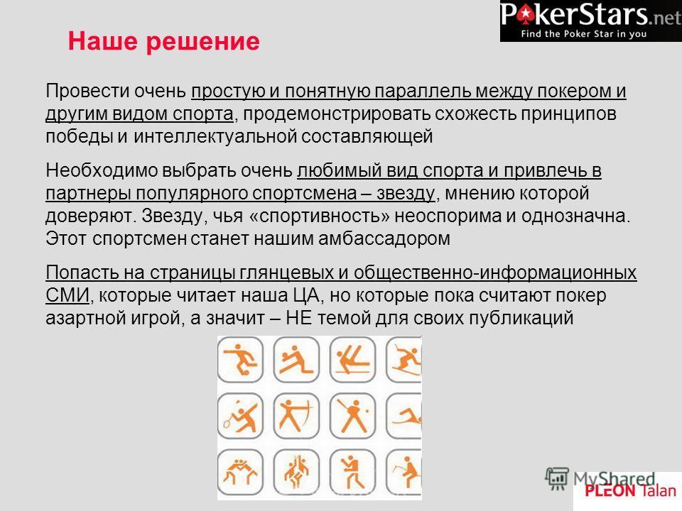 Наше решение Провести очень простую и понятную параллель между покером и другим видом спорта, продемонстрировать схожесть принципов победы и интеллектуальной составляющей Необходимо выбрать очень любимый вид спорта и привлечь в партнеры популярного с