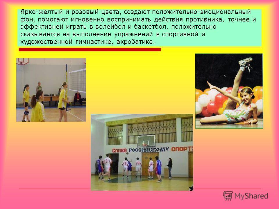 Ярко-жёлтый и розовый цвета, создают положительно-эмоциональный фон, помогают мгновенно воспринимать действия противника, точнее и эффективней играть в волейбол и баскетбол, положительно сказывается на выполнение упражнений в спортивной и художествен