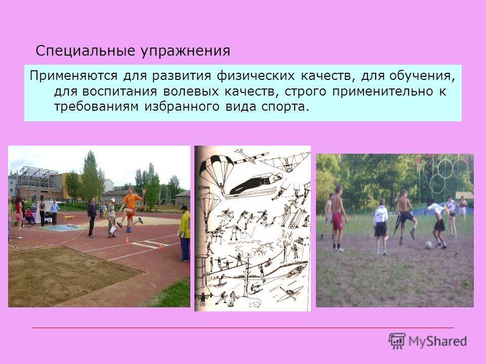 Специальные упражнения Применяются для развития физических качеств, для обучения, для воспитания волевых качеств, строго применительно к требованиям избранного вида спорта.