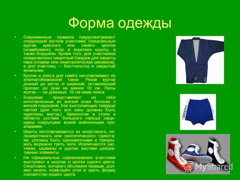 Форма одежды Современные правила предусматривают следующий костюм участника: специальные куртки красного или синего цветов («самбовки»), пояс и короткие шорты, а также борцовки. Кроме того, для участников предусмотрен защитный бандаж для защиты паха