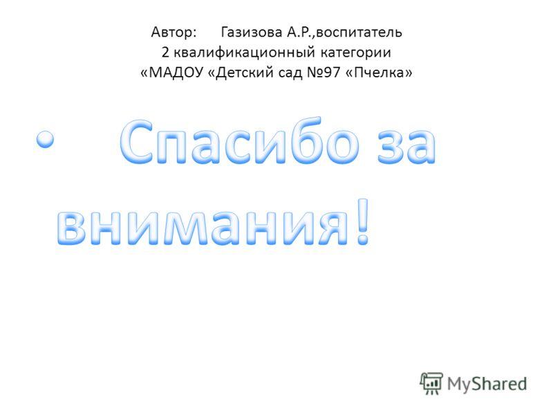 Автор: Газизова А.Р.,воспитатель 2 квалификационный категории «МАДОУ «Детский сад 97 «Пчелка»