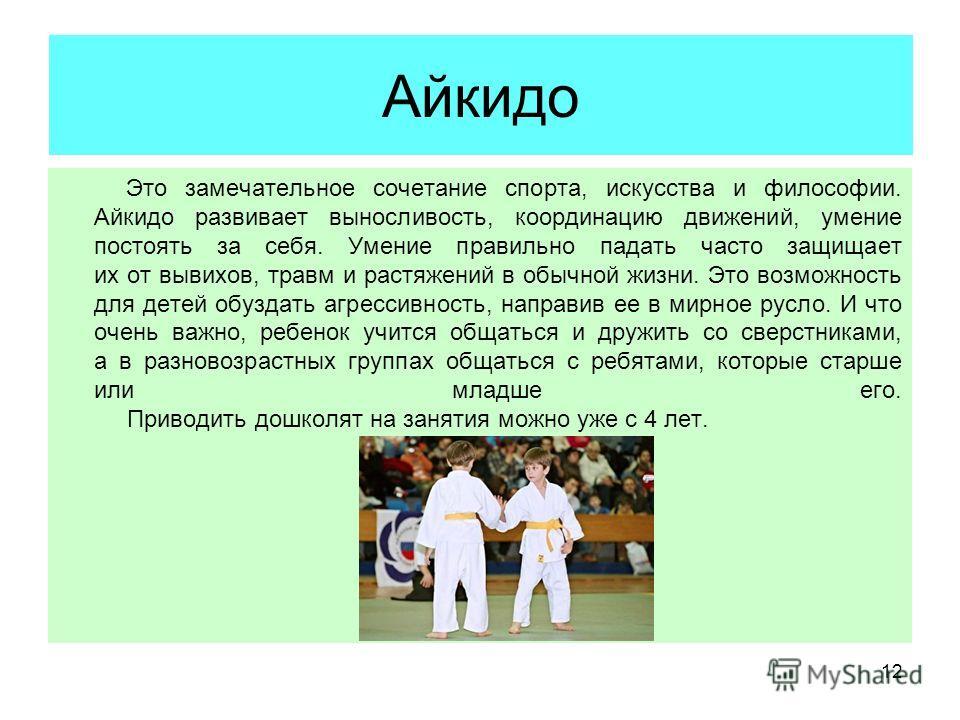 12 Айкидо Это замечательное сочетание спорта, искусства и философии. Айкидо развивает выносливость, координацию движений, умение постоять за себя. Умение правильно падать часто защищает их от вывихов, травм и растяжений в обычной жизни. Это возможнос