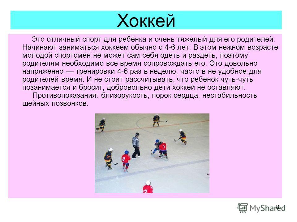 8 Хоккей Это отличный спорт для ребёнка и очень тяжёлый для его родителей. Начинают заниматься хоккеем обычно с 4-6 лет. В этом нежном возрасте молодой спортсмен не может сам себя одеть и раздеть, поэтому родителям необходимо всё время сопровождать е