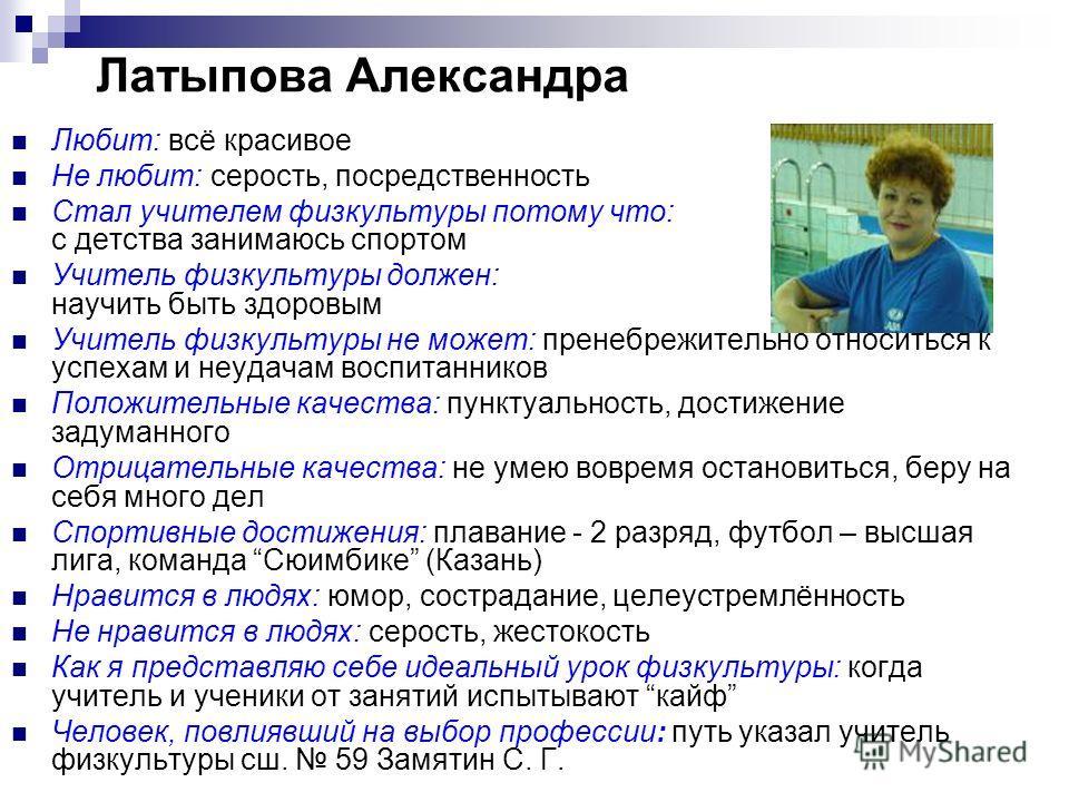 Латыпова Александра Любит: всё красивое Не любит: серость, посредственность Стал учителем физкультуры потому что: с детства занимаюсь спортом Учитель физкультуры должен: научить быть здоровым Учитель физкультуры не может: пренебрежительно относиться