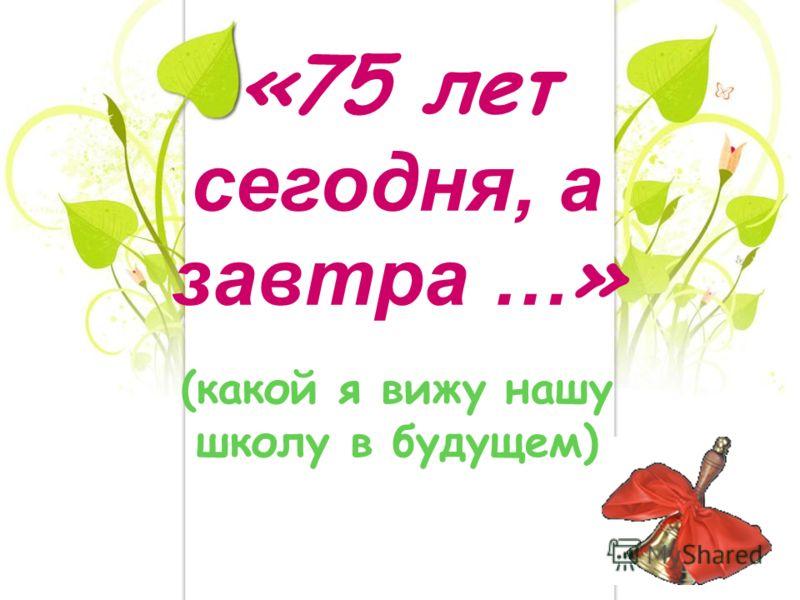 «75 лет сегодня, а завтра … » (какой я вижу нашу школу в будущем)