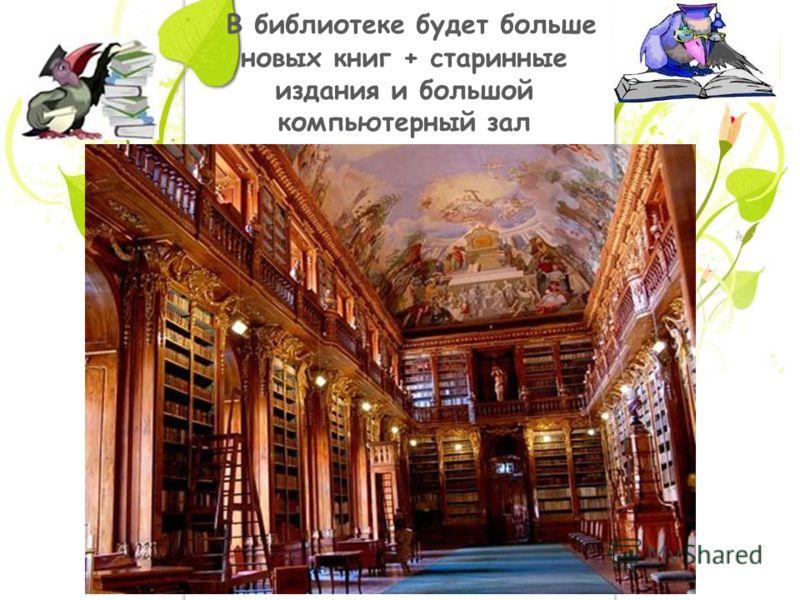 В библиотеке будет больше новых книг + старинные издания и большой компьютерный зал