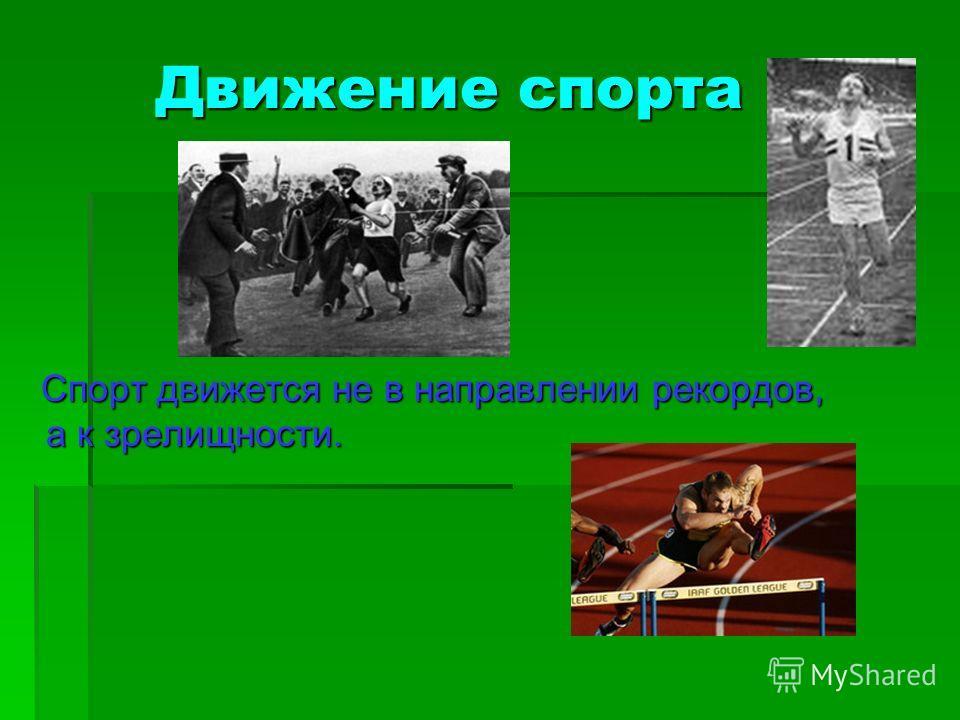 Движение спорта Движение спорта Спорт движется не в направлении рекордов, а к зрелищности. Спорт движется не в направлении рекордов, а к зрелищности.