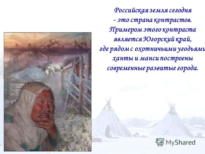 Российская земля сегодня - это страна контрастов. Примером этого контраста является Югорский край, где рядом с охотничьими угодьями ханты и манси построены современные развитые города.