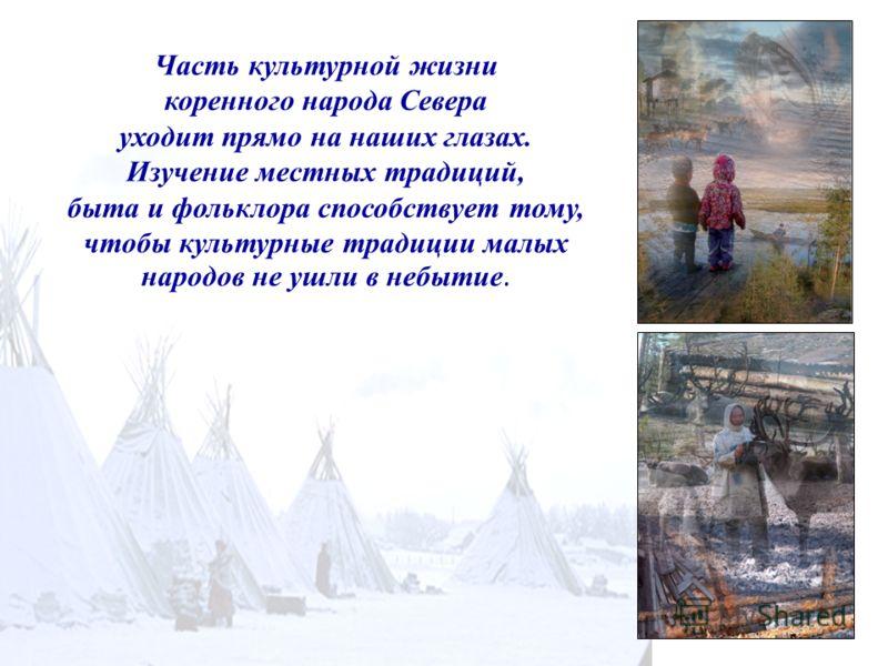 Часть культурной жизни коренного народа Севера уходит прямо на наших глазах. Изучение местных традиций, быта и фольклора способствует тому, чтобы культурные традиции малых народов не ушли в небытие.