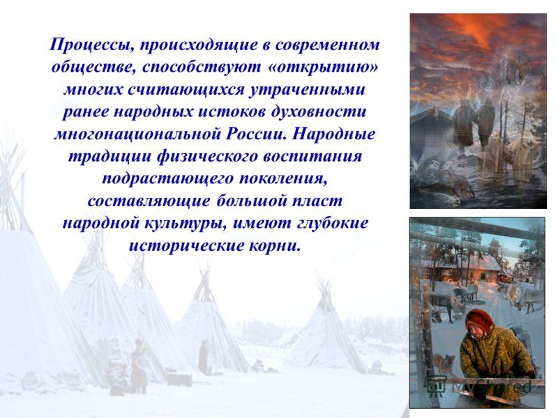 Процессы, происходящие в современном обществе, способствуют «открытию» многих считающихся утраченными ранее народных истоков духовности многонациональной России. Народные традиции физического воспитания подрастающего поколения, составляющие большой
