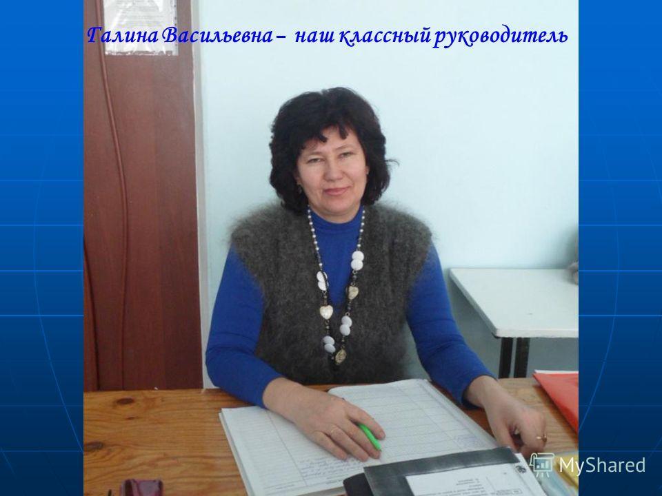 Галина Васильевна – наш классный руководитель